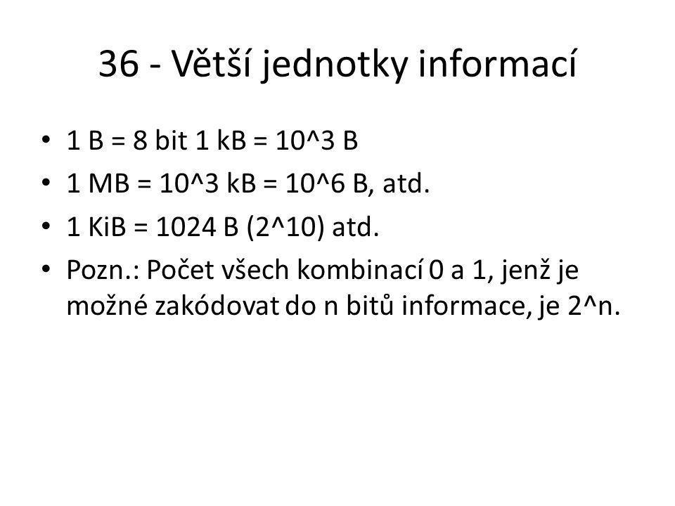 36 - Větší jednotky informací 1 B = 8 bit 1 kB = 10^3 B 1 MB = 10^3 kB = 10^6 B, atd.