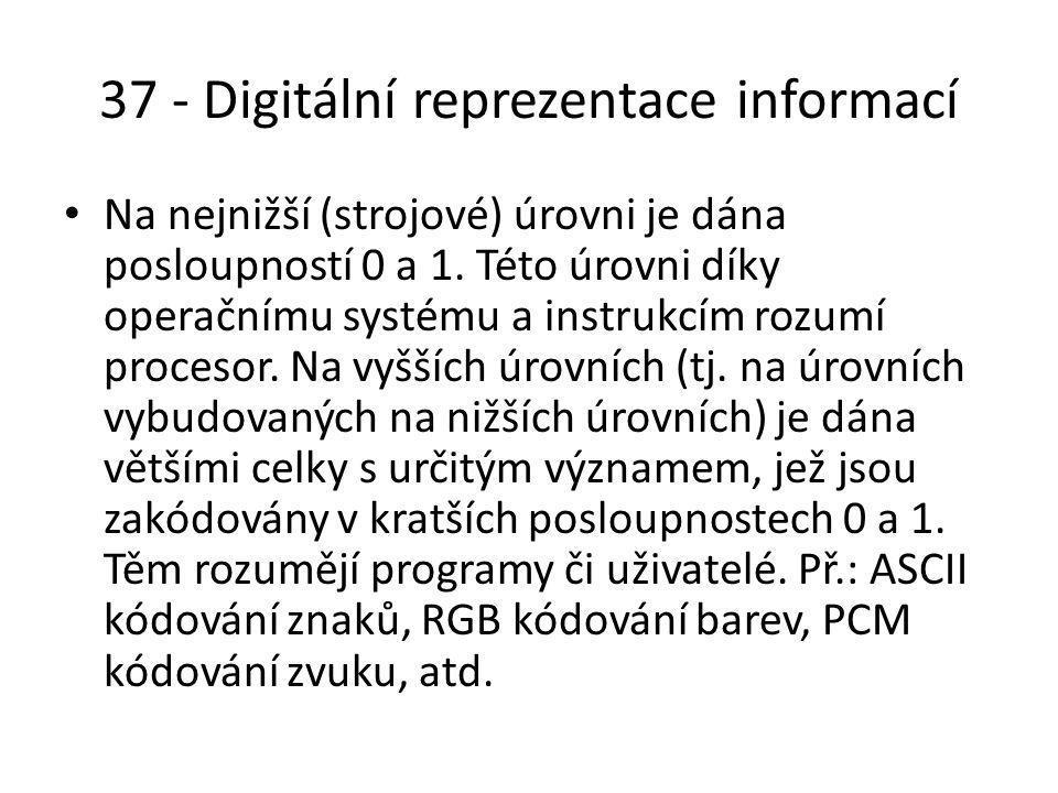 37 - Digitální reprezentace informací Na nejnižší (strojové) úrovni je dána posloupností 0 a 1.
