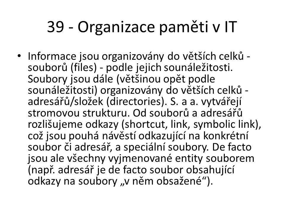 39 - Organizace paměti v IT Informace jsou organizovány do větších celků - souborů (files) - podle jejich sounáležitosti.