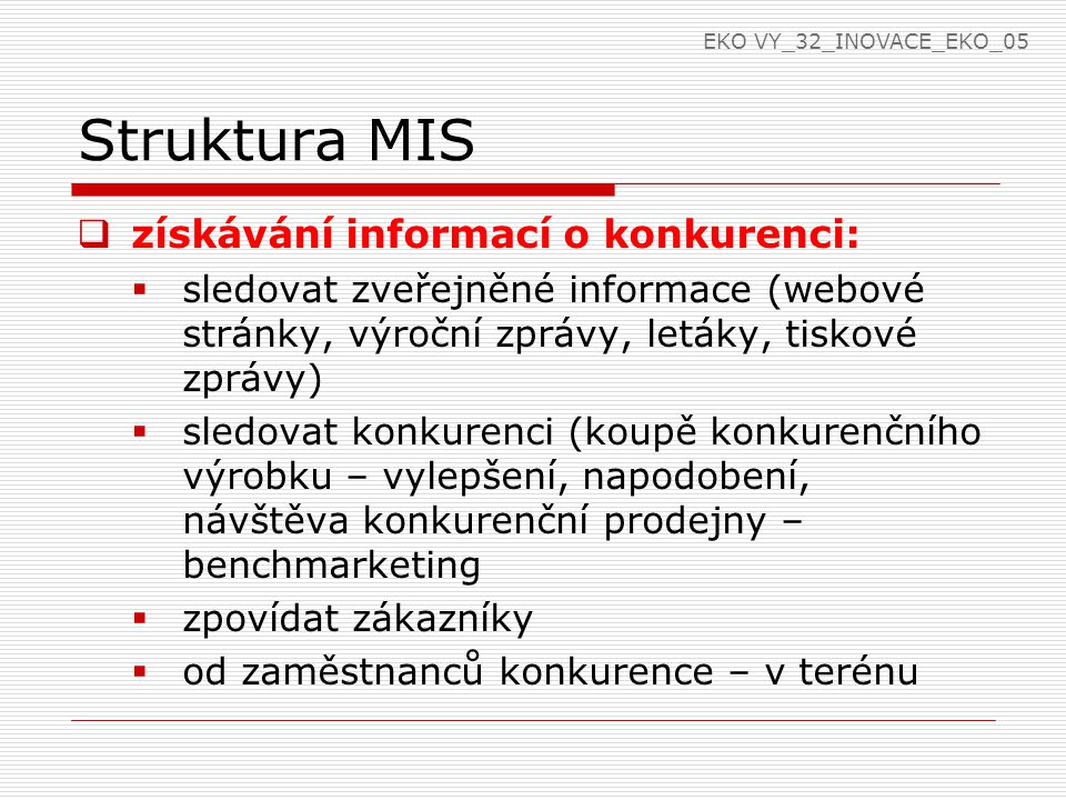 Struktura MIS  získávání informací o konkurenci:  sledovat zveřejněné informace (webové stránky, výroční zprávy, letáky, tiskové zprávy)  sledovat