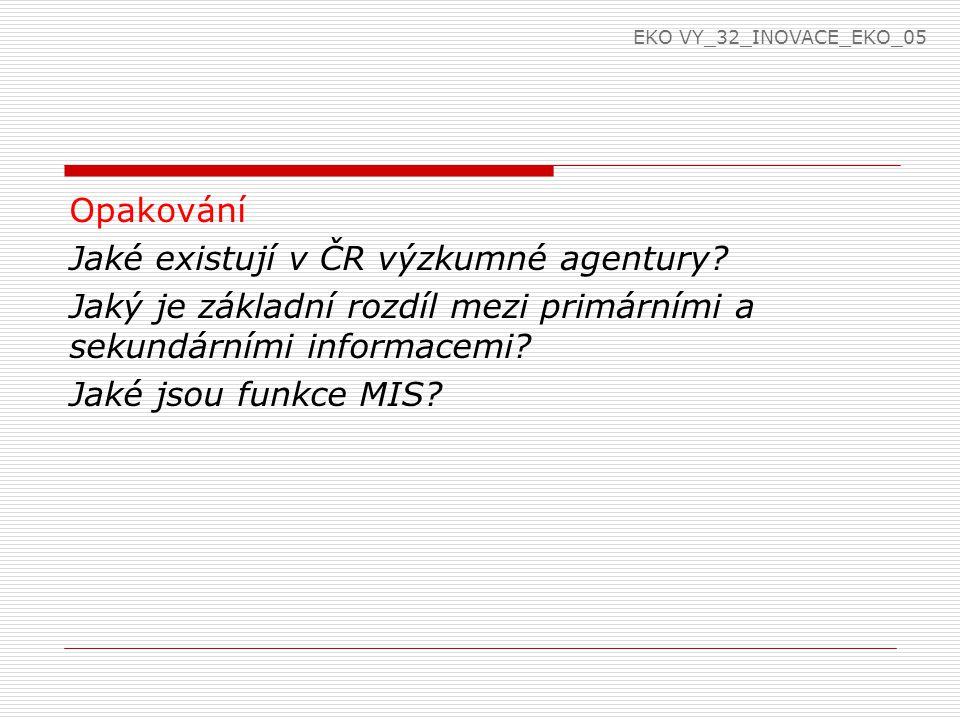 Opakování Jaké existují v ČR výzkumné agentury? Jaký je základní rozdíl mezi primárními a sekundárními informacemi? Jaké jsou funkce MIS? EKO VY_32_IN