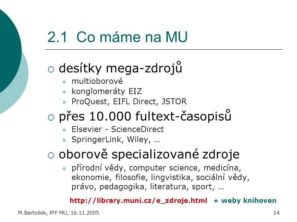 M.Bartošek, PřF MU, 16.11.200514 2.1 Co máme na MU  desítky mega-zdrojů multioborové konglomeráty EIZ ProQuest, EIFL Direct, JSTOR  přes 10.000 fult