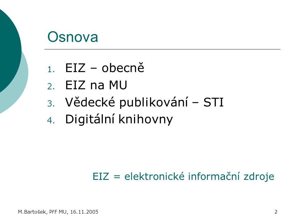 M.Bartošek, PřF MU, 16.11.20052 Osnova 1. EIZ – obecně 2. EIZ na MU 3. Vědecké publikování – STI 4. Digitální knihovny EIZ = elektronické informační z