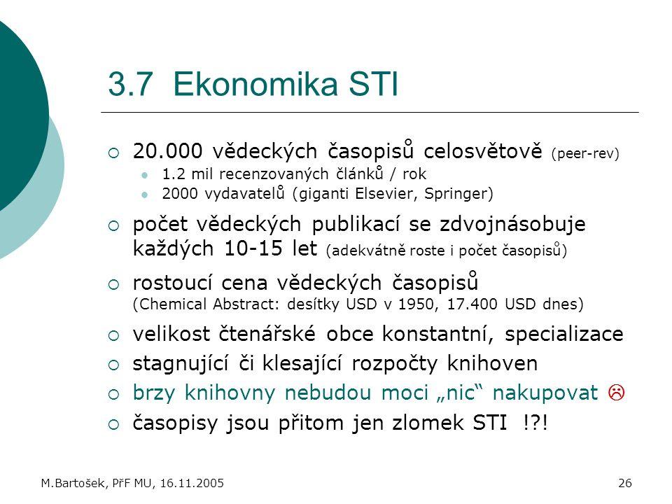 M.Bartošek, PřF MU, 16.11.200526 3.7 Ekonomika STI  20.000 vědeckých časopisů celosvětově (peer-rev) 1.2 mil recenzovaných článků / rok 2000 vydavate
