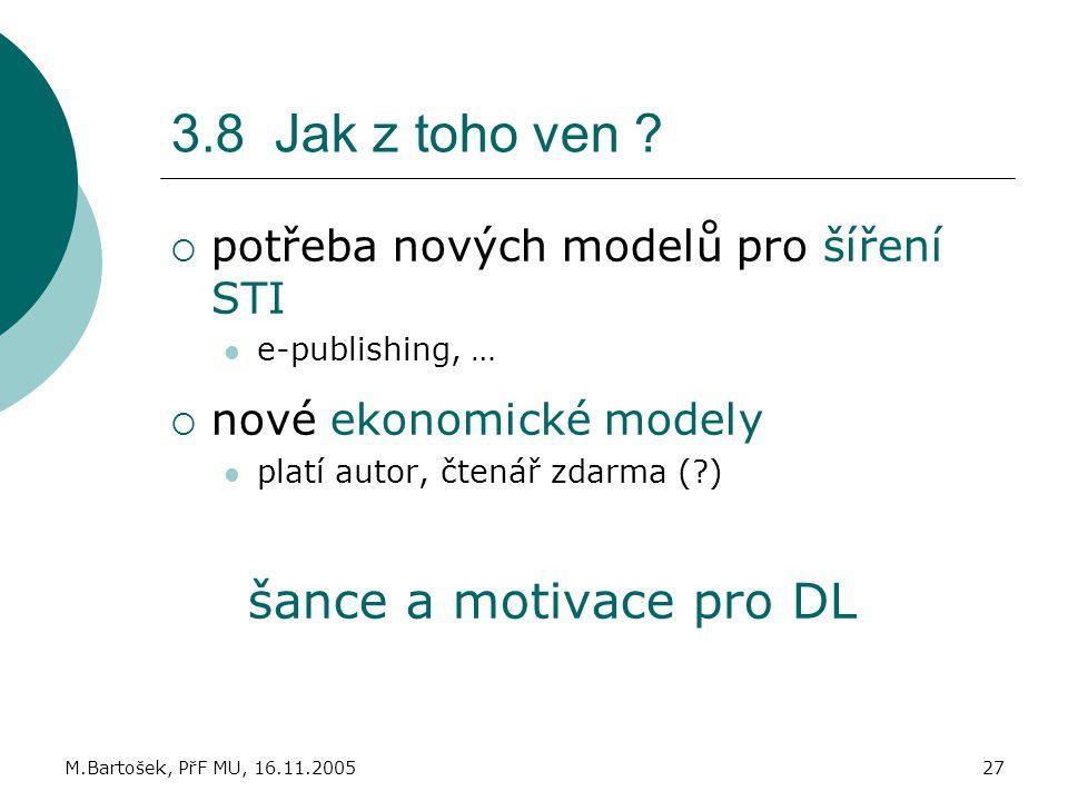 M.Bartošek, PřF MU, 16.11.200527 3.8 Jak z toho ven ?  potřeba nových modelů pro šíření STI e-publishing, …  nové ekonomické modely platí autor, čte
