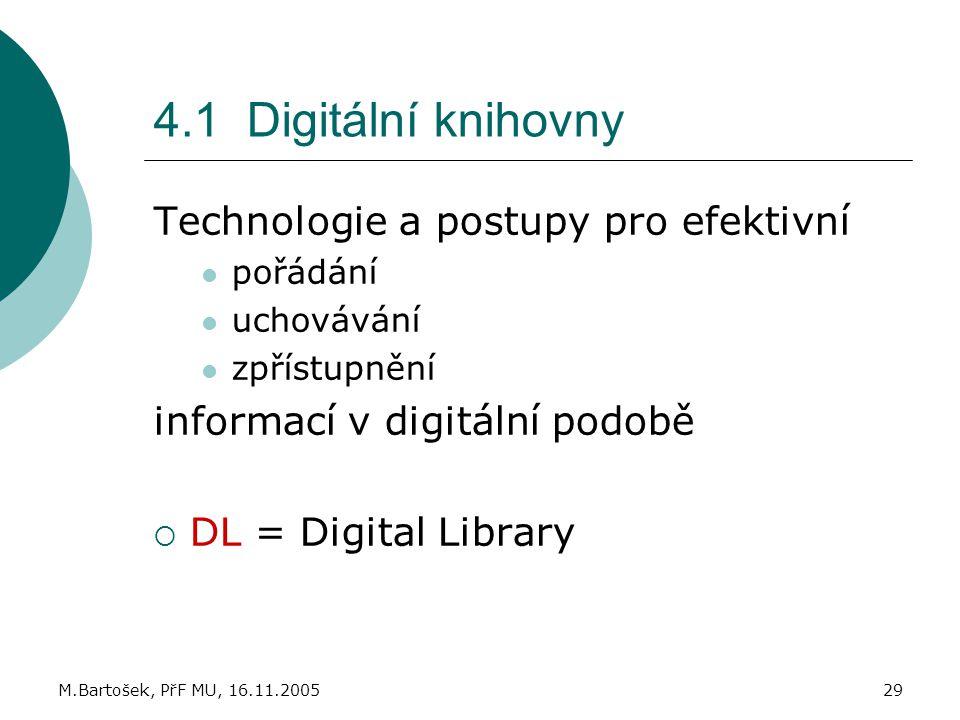 M.Bartošek, PřF MU, 16.11.200529 4.1 Digitální knihovny Technologie a postupy pro efektivní pořádání uchovávání zpřístupnění informací v digitální pod