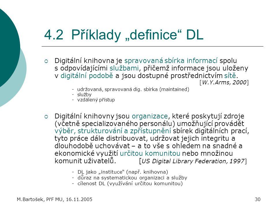 """M.Bartošek, PřF MU, 16.11.200530 4.2 Příklady """"definice"""" DL  Digitální knihovna je spravovaná sbírka informací spolu s odpovídajícími službami, přiče"""