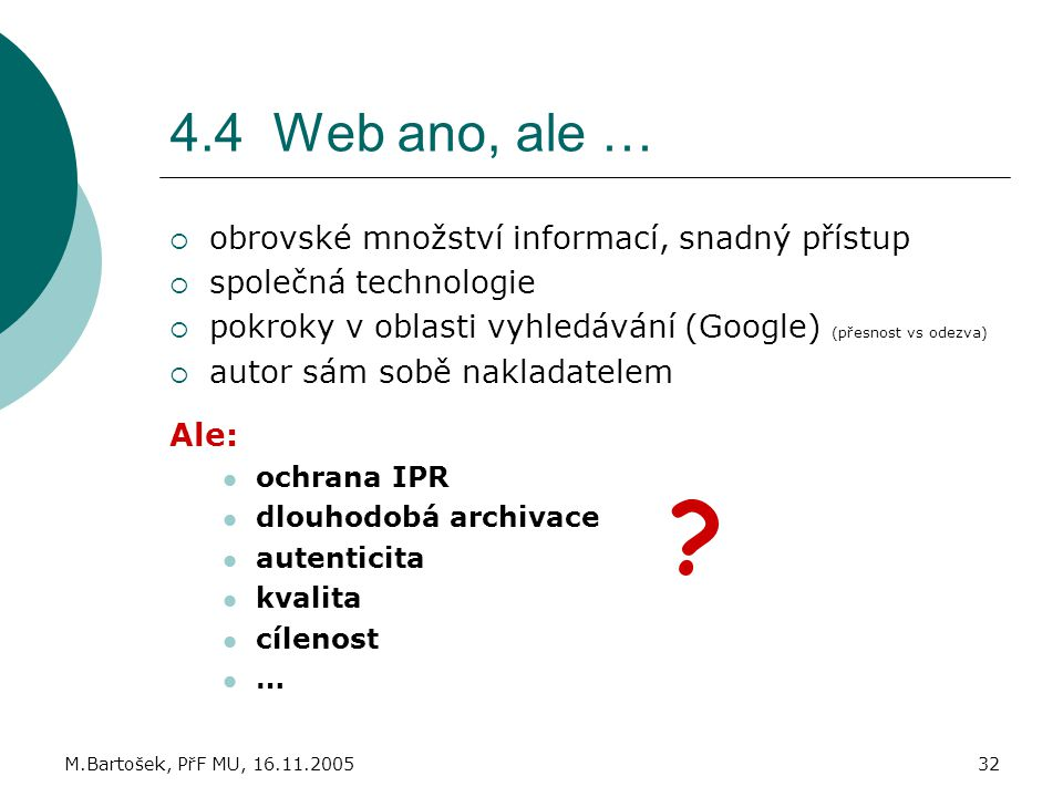 M.Bartošek, PřF MU, 16.11.200532 4.4 Web ano, ale …  obrovské množství informací, snadný přístup  společná technologie  pokroky v oblasti vyhledává