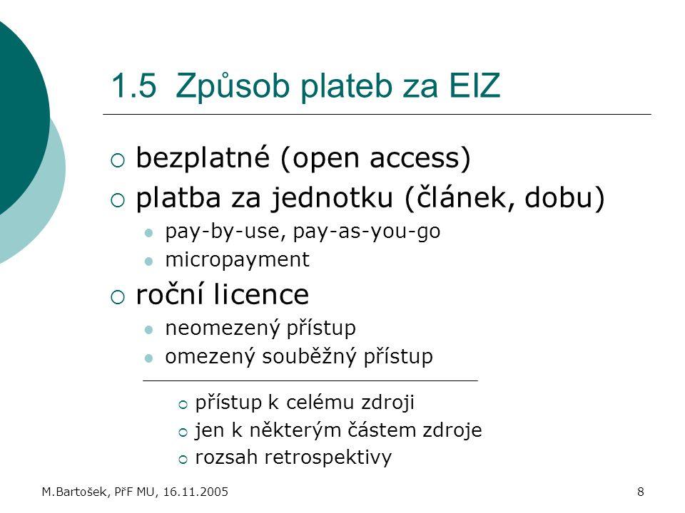 M.Bartošek, PřF MU, 16.11.20058 1.5 Způsob plateb za EIZ  bezplatné (open access)  platba za jednotku (článek, dobu) pay-by-use, pay-as-you-go micro