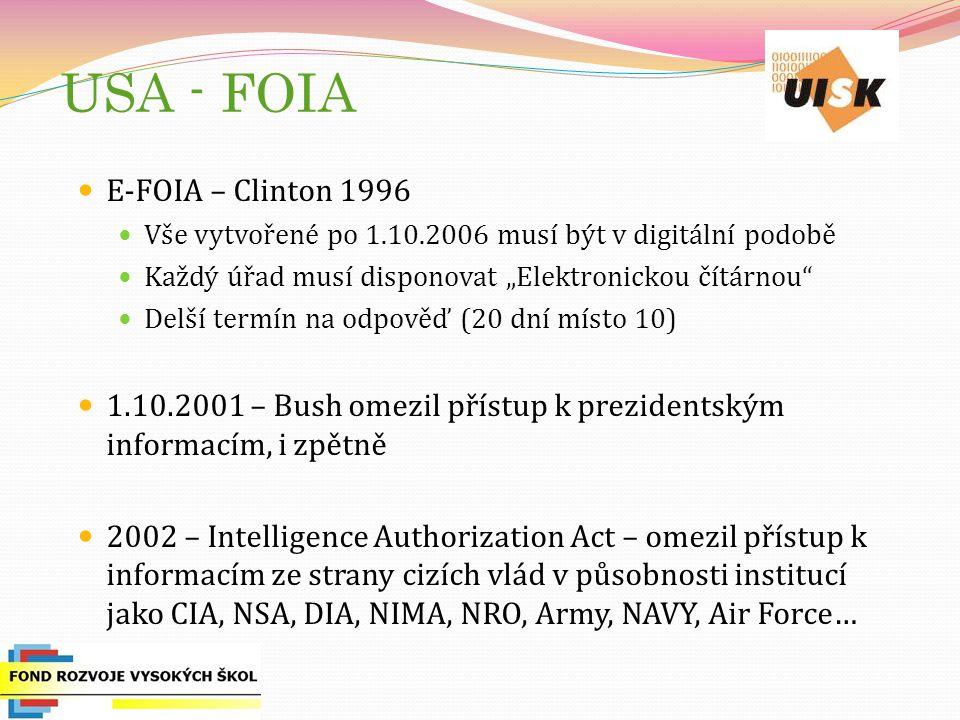 """USA - FOIA E-FOIA – Clinton 1996 Vše vytvořené po 1.10.2006 musí být v digitální podobě Každý úřad musí disponovat """"Elektronickou čítárnou Delší termín na odpověď (20 dní místo 10) 1.10.2001 – Bush omezil přístup k prezidentským informacím, i zpětně 2002 – Intelligence Authorization Act – omezil přístup k informacím ze strany cizích vlád v působnosti institucí jako CIA, NSA, DIA, NIMA, NRO, Army, NAVY, Air Force…"""