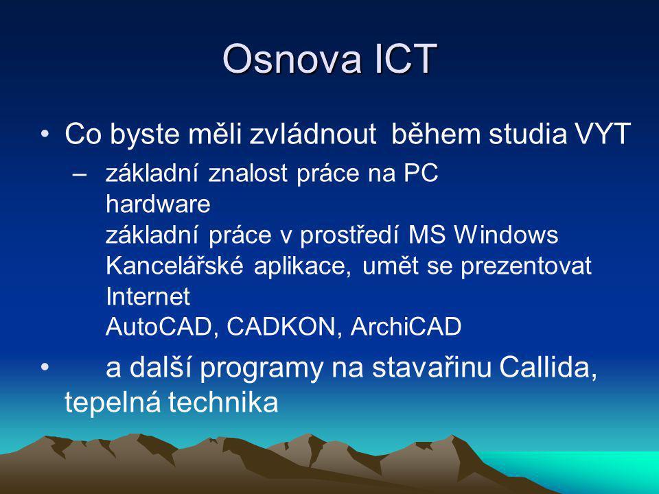 Osnova ICT Co byste měli zvládnout během studia VYT –základní znalost práce na PC hardware základní práce v prostředí MS Windows Kancelářské aplikace, umět se prezentovat Internet AutoCAD, CADKON, ArchiCAD a další programy na stavařinu Callida, tepelná technika