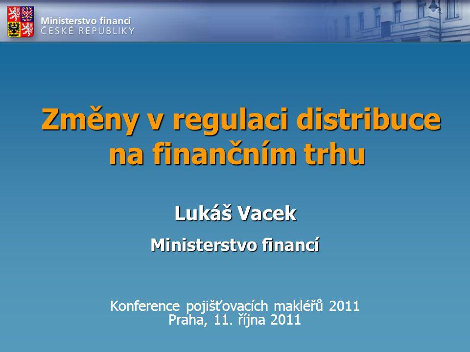 Změny v regulaci distribuce na finančním trhu Změny v regulaci distribuce na finančním trhu Konference pojišťovacích makléřů 2011 Praha, 11.