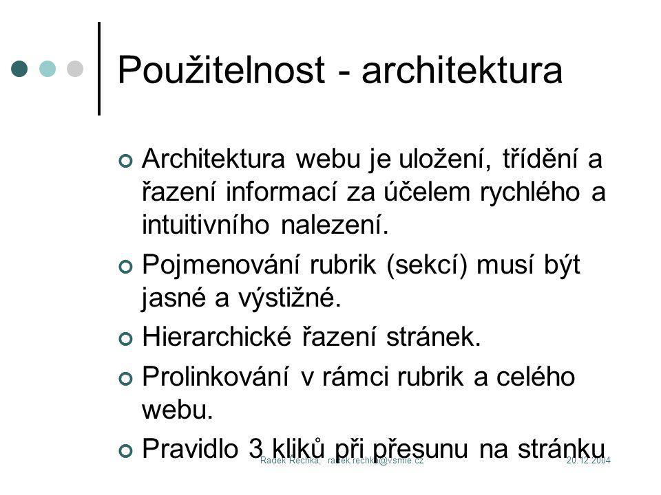 20.12.2004Radek Řechka, radek.rechka@vsmie.cz Použitelnost - architektura Architektura webu je uložení, třídění a řazení informací za účelem rychlého a intuitivního nalezení.