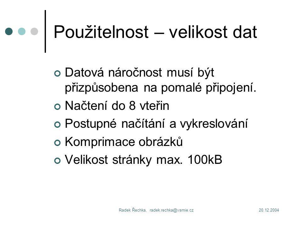 20.12.2004Radek Řechka, radek.rechka@vsmie.cz Použitelnost – velikost dat Datová náročnost musí být přizpůsobena na pomalé připojení.