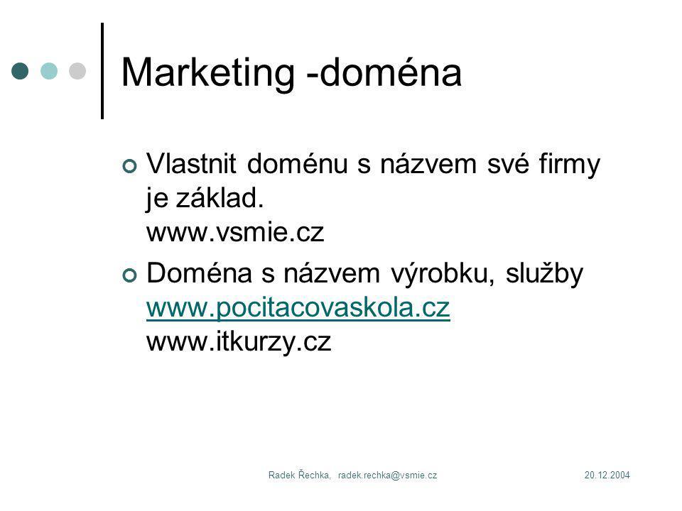 20.12.2004Radek Řechka, radek.rechka@vsmie.cz Marketing -doména Vlastnit doménu s názvem své firmy je základ.