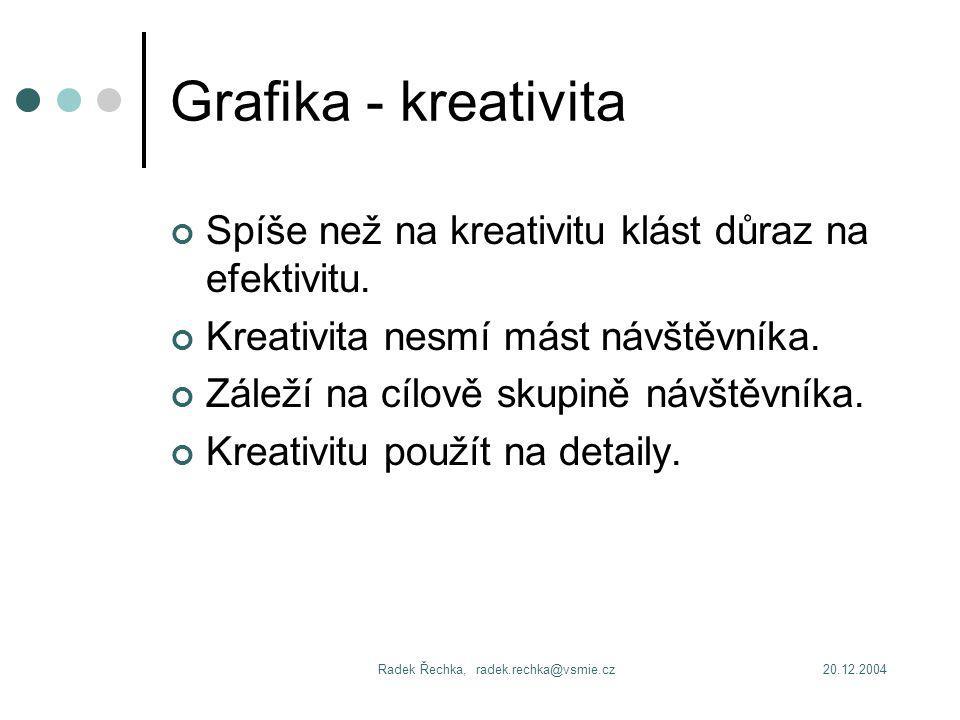 20.12.2004Radek Řechka, radek.rechka@vsmie.cz Grafika - kreativita Spíše než na kreativitu klást důraz na efektivitu.