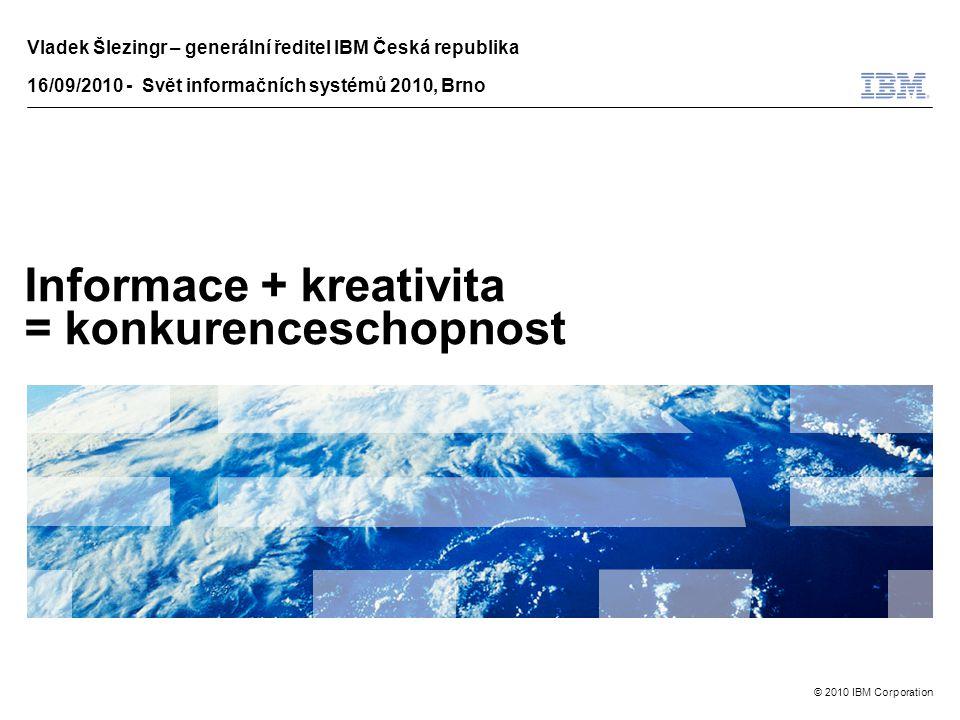 © 2010 IBM Corporation Informace + kreativita = konkurenceschopnost Vladek Šlezingr – generální ředitel IBM Česká republika 16/09/2010 - Svět informačních systémů 2010, Brno