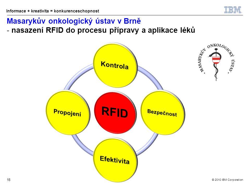 © 2010 IBM Corporation Informace + kreativita = konkurenceschopnost Masarykův onkologický ústav v Brně - nasazení RFID do procesu přípravy a aplikace léků 18