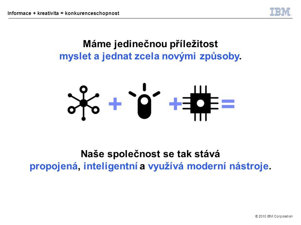 © 2010 IBM Corporation Informace + kreativita = konkurenceschopnost ++= Naše společnost se tak stává propojená, inteligentní a využívá moderní nástroje.