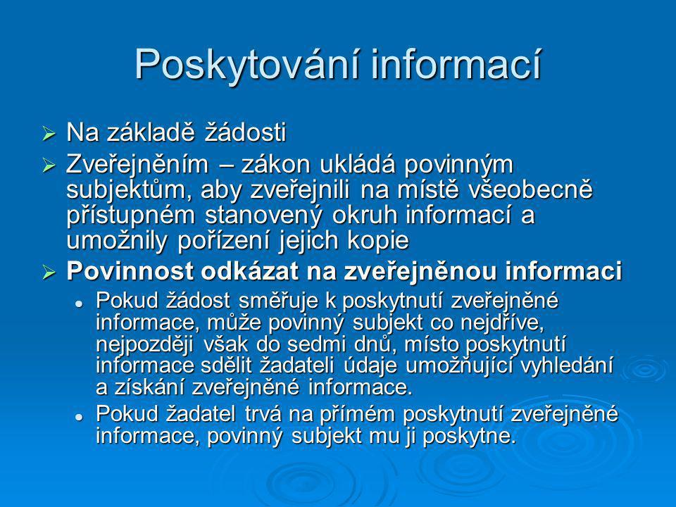 Poskytování informací  Na základě žádosti  Zveřejněním – zákon ukládá povinným subjektům, aby zveřejnili na místě všeobecně přístupném stanovený okruh informací a umožnily pořízení jejich kopie  Povinnost odkázat na zveřejněnou informaci Pokud žádost směřuje k poskytnutí zveřejněné informace, může povinný subjekt co nejdříve, nejpozději však do sedmi dnů, místo poskytnutí informace sdělit žadateli údaje umožňující vyhledání a získání zveřejněné informace.