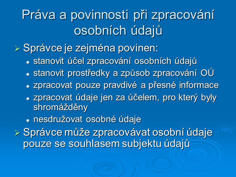 Práva a povinnosti při zpracování osobních údajů  Správce je zejména povinen: stanovit účel zpracování osobních údajů stanovit účel zpracování osobních údajů stanovit prostředky a způsob zpracování OÚ stanovit prostředky a způsob zpracování OÚ zpracovat pouze pravdivé a přesné informace zpracovat pouze pravdivé a přesné informace zpracovat údaje jen za účelem, pro který byly shromážděny zpracovat údaje jen za účelem, pro který byly shromážděny nesdružovat osobné údaje nesdružovat osobné údaje  Správce může zpracovávat osobní údaje pouze se souhlasem subjektu údajů