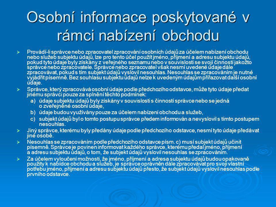 Citlivé údaje § 9  Při zpracování osobních údajů správce a zpracovatel dbá, aby subjekt údajů neutrpěl újmu na svých právech, zejména na právu na zachování lidské důstojnosti, a také dbá na ochranu před neoprávněným zasahováním do soukromého a osobního života subjektu údajů  Subjekt údajů musí být při udělení souhlasu informován o tom, pro jaký účel zpracování a k jakým osobním údajům je souhlas dáván, jakému správci a na jaké období.