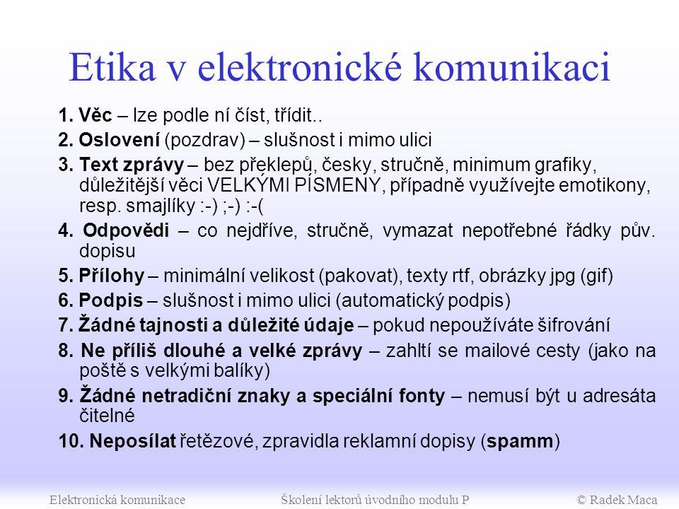 Elektronická komunikaceŠkolení lektorů úvodního modulu P© Radek Maca Metodické poznámky Rozšiřující témata (30 min) –zařadit dle vaší úvahy (podle znalostí skupiny, složení učitelů, času) –aspoň se zmínit o tématech několika větami –konference lze vyzkoušet na www.pandora.cz –vysvětlit princip chatu – žáci ho totiž velmi často používají) –nakonfigurovat v poštovním klientovi účet z free mail boxu
