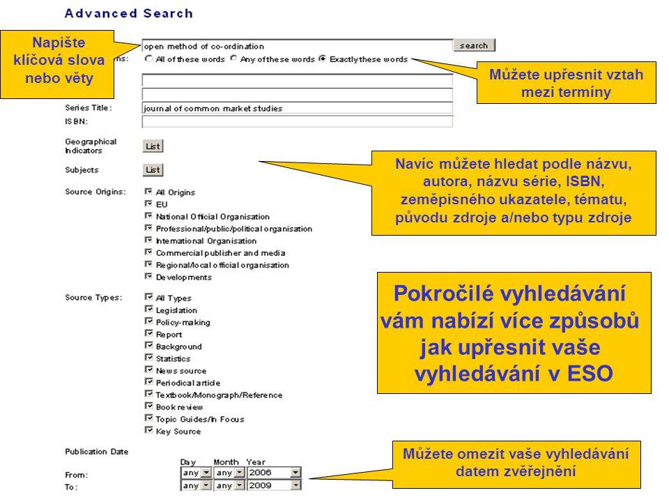 Pokročilé vyhledávání vám nabízí více způsobů jak upřesnit vaše vyhledávání v ESO Můžete upřesnit vztah mezi termíny Napište klíčová slova nebo věty Navíc můžete hledat podle názvu, autora, názvu série, ISBN, zeměpisného ukazatele, tématu, původu zdroje a/nebo typu zdroje Můžete omezit vaše vyhledávání datem zvěřejnění