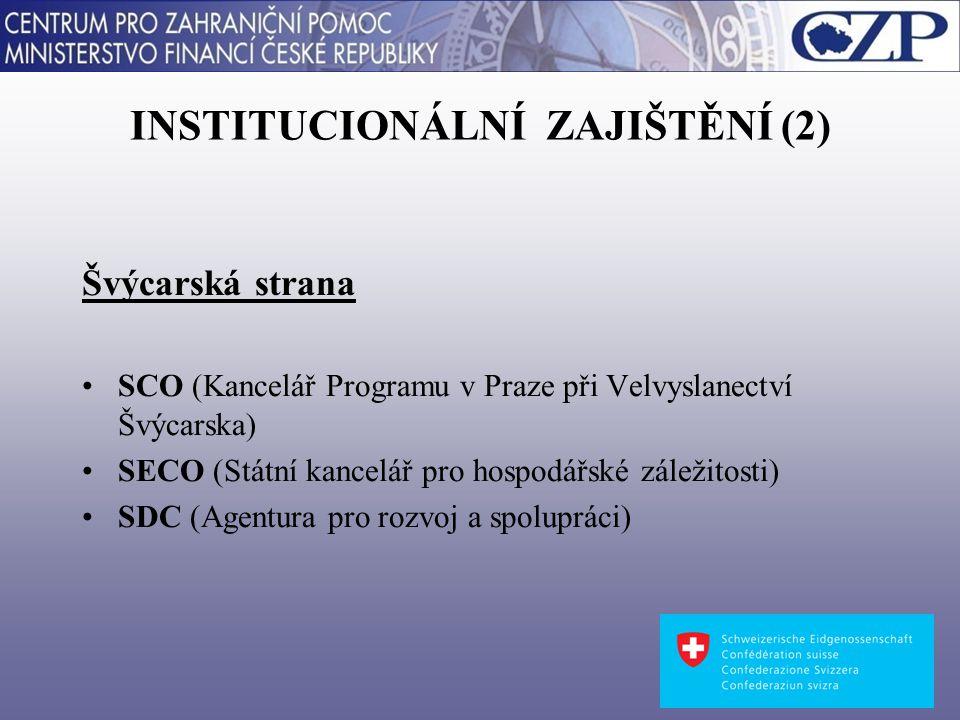 INSTITUCIONÁLNÍ ZAJIŠTĚNÍ (2) Švýcarská strana SCO (Kancelář Programu v Praze při Velvyslanectví Švýcarska) SECO (Státní kancelář pro hospodářské záležitosti) SDC (Agentura pro rozvoj a spolupráci)