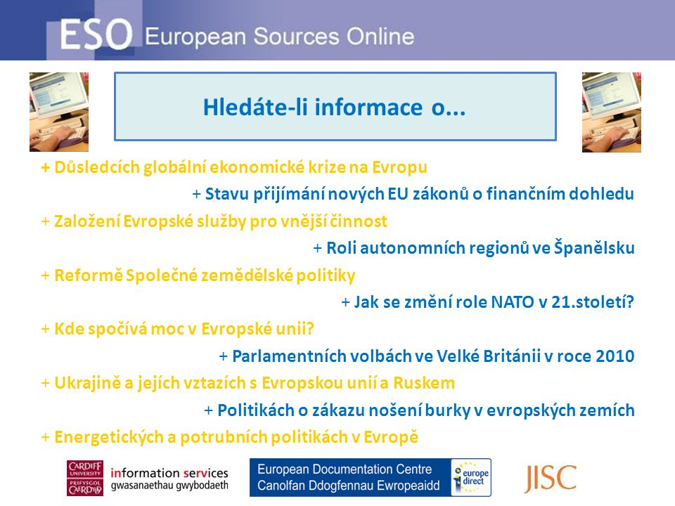 Looking for information on … + Důsledcích globální ekonomické krize na Evropu + Stavu přijímání nových EU zákonů o finančním dohledu + Založení Evropské služby pro vnější činnost + Roli autonomních regionů ve Španělsku + Reformě Společné zemědělské politiky + Jak se změní role NATO v 21.století.
