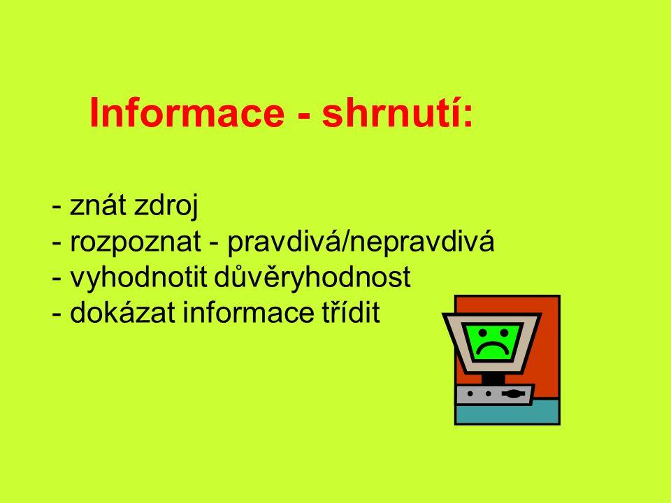 Informace - shrnutí: - znát zdroj - rozpoznat - pravdivá/nepravdivá - vyhodnotit důvěryhodnost - dokázat informace třídit