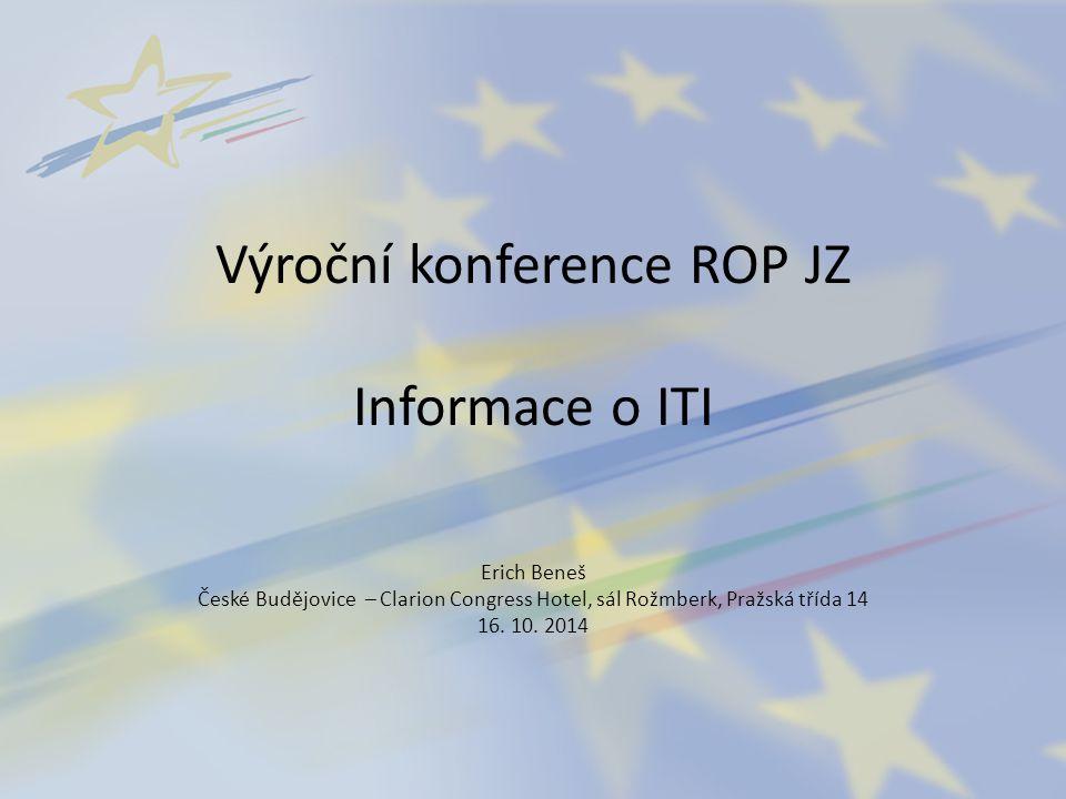 Výroční konference ROP JZ Informace o ITI Erich Beneš České Budějovice – Clarion Congress Hotel, sál Rožmberk, Pražská třída 14 16. 10. 2014