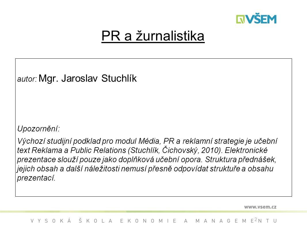 2 PR a žurnalistika autor: Mgr. Jaroslav Stuchlík Upozornění: Výchozí studijní podklad pro modul Média, PR a reklamní strategie je učební text Reklama