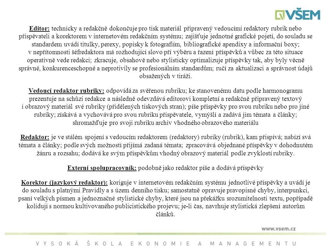 Editor: technicky a redakčně dokončuje pro tisk materiál připravený vedoucími redaktory rubrik nebo přispěvateli a korektorem v internetovém redakčním systému; zajišťuje jednotné grafické pojetí, do souladu se standardem uvádí titulky, perexy, popisky k fotografiím, bibliografické apendixy a informační boxy; v nepřítomnosti šéfredaktora má rozhodující slovo pří výběru a řazení příspěvků a vůbec za této situace operativně vede redakci; zkracuje, obsahově nebo stylisticky optimalizuje příspěvky tak, aby byly věcně správné, konkurenceschopné a neprotivily se profesionálním standardům; ručí za aktualizaci a správnost údajů obsažených v tiráži.