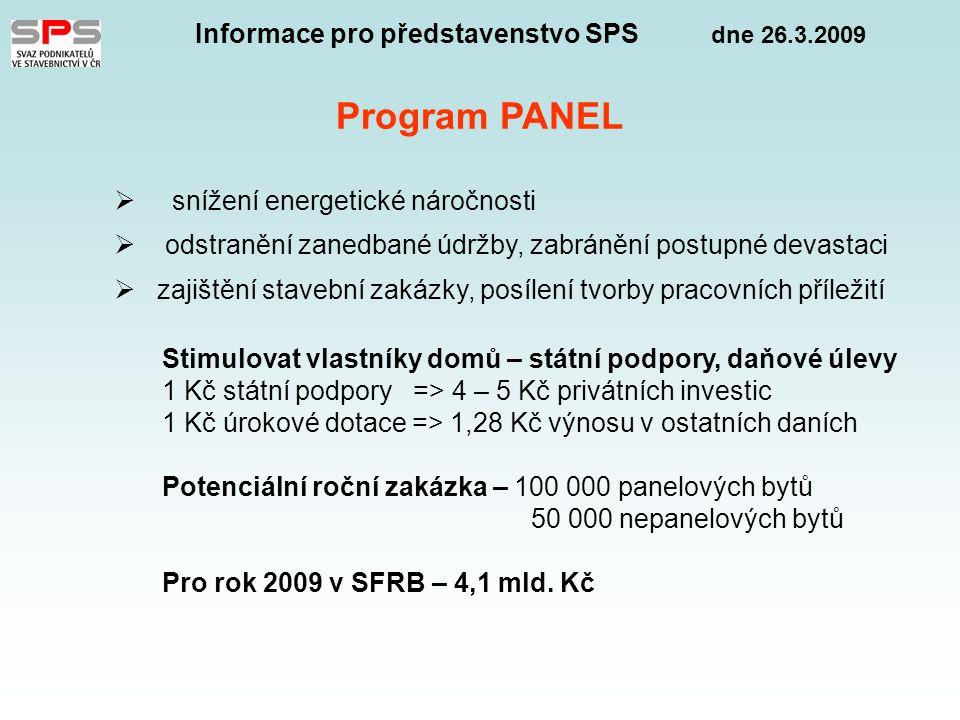 Informace pro představenstvo SPS dne 26.3.2009 Program PANEL  snížení energetické náročnosti  odstranění zanedbané údržby, zabránění postupné devastaci  zajištění stavební zakázky, posílení tvorby pracovních příležití Stimulovat vlastníky domů – státní podpory, daňové úlevy 1 Kč státní podpory => 4 – 5 Kč privátních investic 1 Kč úrokové dotace => 1,28 Kč výnosu v ostatních daních Potenciální roční zakázka – 100 000 panelových bytů 50 000 nepanelových bytů Pro rok 2009 v SFRB – 4,1 mld.