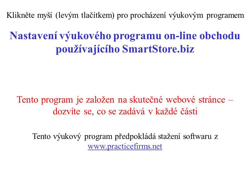 Nastavení výukového programu on-line obchodu používajícího SmartStore.biz Tento výukový program předpokládá stažení softwaru z www.practicefirms.net Tento program je založen na skutečné webové stránce – dozvíte se, co se zadává v každé části Klikněte myší (levým tlačítkem) pro procházení výukovým programem