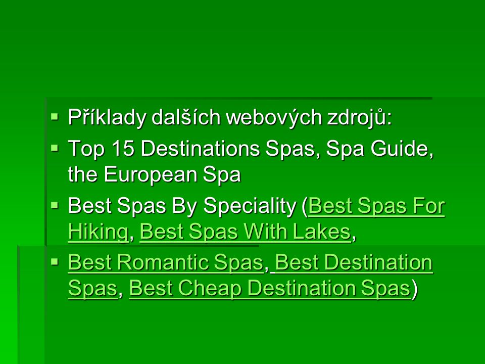  Příklady dalších webových zdrojů:  Top 15 Destinations Spas, Spa Guide, the European Spa  Best Spas By Speciality (Best Spas For Hiking, Best Spas With Lakes, Best Spas For HikingBest Spas With LakesBest Spas For HikingBest Spas With Lakes  Best Romantic Spas, Best Destination Spas, Best Cheap Destination Spas) Best Romantic SpasBest Destination SpasBest Cheap Destination Spas Best Romantic SpasBest Destination SpasBest Cheap Destination Spas
