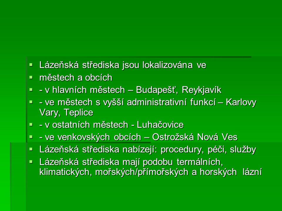  Lázeňská střediska jsou lokalizována ve  městech a obcích  - v hlavních městech – Budapešť, Reykjavík  - ve městech s vyšší administrativní funkcí – Karlovy Vary, Teplice  - v ostatních městech - Luhačovice  - ve venkovských obcích – Ostrožská Nová Ves  Lázeňská střediska nabízejí: procedury, péči, služby  Lázeňská střediska mají podobu termálních, klimatických, mořských/přímořských a horských lázní