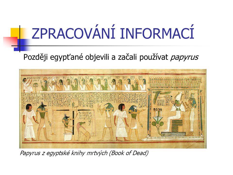 ZPRACOVÁNÍ INFORMACÍ Později egypťané objevili a začali používat papyrus Papyrus z egyptské knihy mrtvých (Book of Dead)