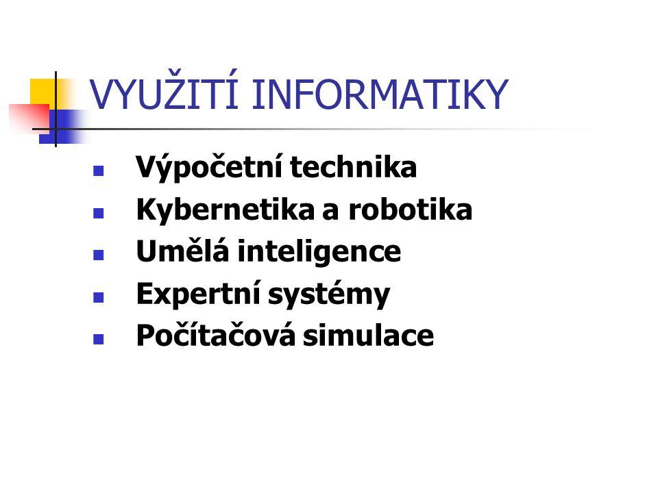 VYUŽITÍ INFORMATIKY Výpočetní technika Kybernetika a robotika Umělá inteligence Expertní systémy Počítačová simulace