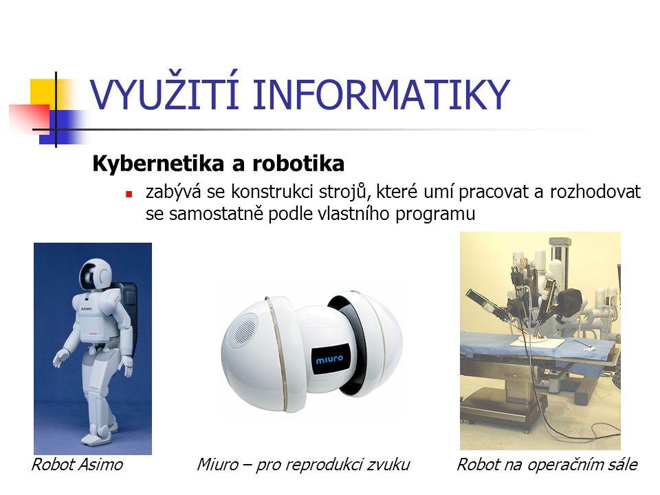 VYUŽITÍ INFORMATIKY Kybernetika a robotika zabývá se konstrukci strojů, které umí pracovat a rozhodovat se samostatně podle vlastního programu Robot A