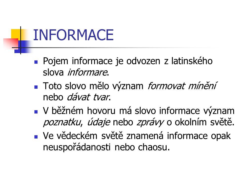INFORMACE Pojem informace je odvozen z latinského slova informare. Toto slovo mělo význam formovat mínění nebo dávat tvar. V běžném hovoru má slovo in