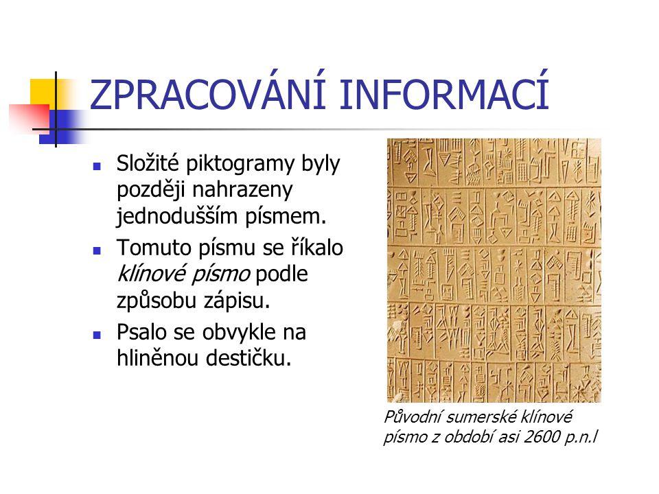 ZPRACOVÁNÍ INFORMACÍ Složité piktogramy byly později nahrazeny jednodušším písmem. Tomuto písmu se říkalo klínové písmo podle způsobu zápisu. Psalo se