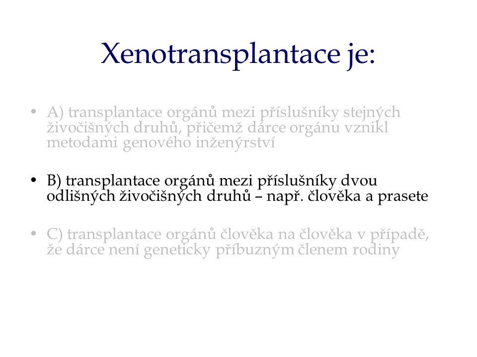 Xenotransplantace je: A) transplantace orgánů mezi příslušníky stejných živočišných druhů, přičemž dárce orgánu vznikl metodami genového inženýrství B) transplantace orgánů mezi příslušníky dvou odlišných živočišných druhů – např.