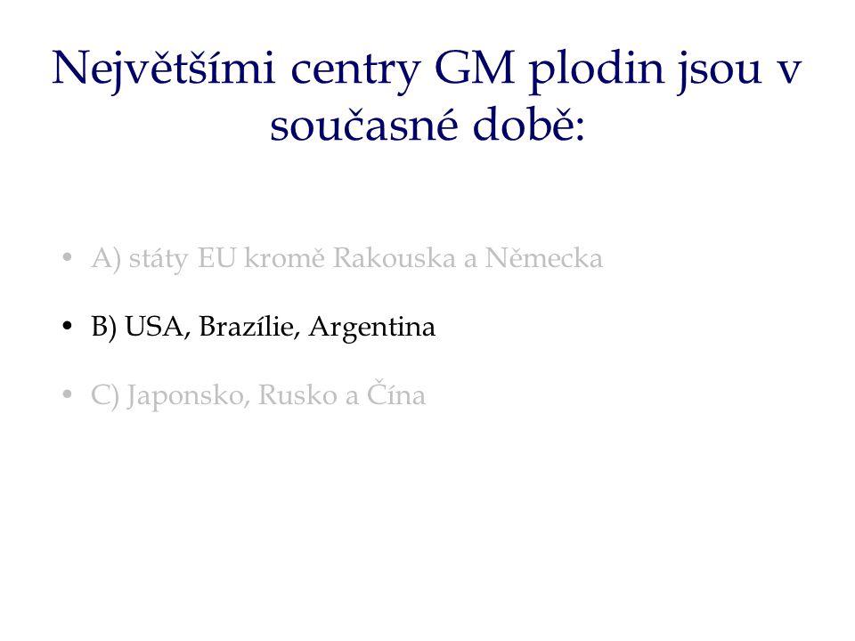 Největšími centry GM plodin jsou v současné době: A) státy EU kromě Rakouska a Německa B) USA, Brazílie, Argentina C) Japonsko, Rusko a Čína