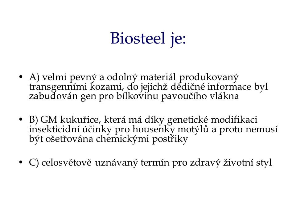Biosteel je: A) velmi pevný a odolný materiál produkovaný transgenními kozami, do jejichž dědičné informace byl zabudován gen pro bílkovinu pavoučího vlákna B) GM kukuřice, která má díky genetické modifikaci insekticidní účinky pro housenky motýlů a proto nemusí být ošetřována chemickými postřiky C) celosvětově uznávaný termín pro zdravý životní styl