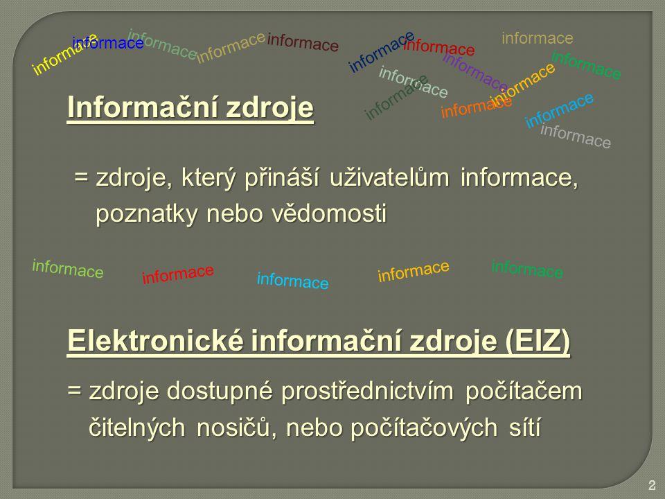 Informační zdroje = zdroje, který přináší uživatelům informace, = zdroje, který přináší uživatelům informace, poznatky nebo vědomosti poznatky nebo vědomosti Elektronické informační zdroje (EIZ) = zdroje dostupné prostřednictvím počítačem čitelných nosičů, nebo počítačových sítí čitelných nosičů, nebo počítačových sítí informace 2