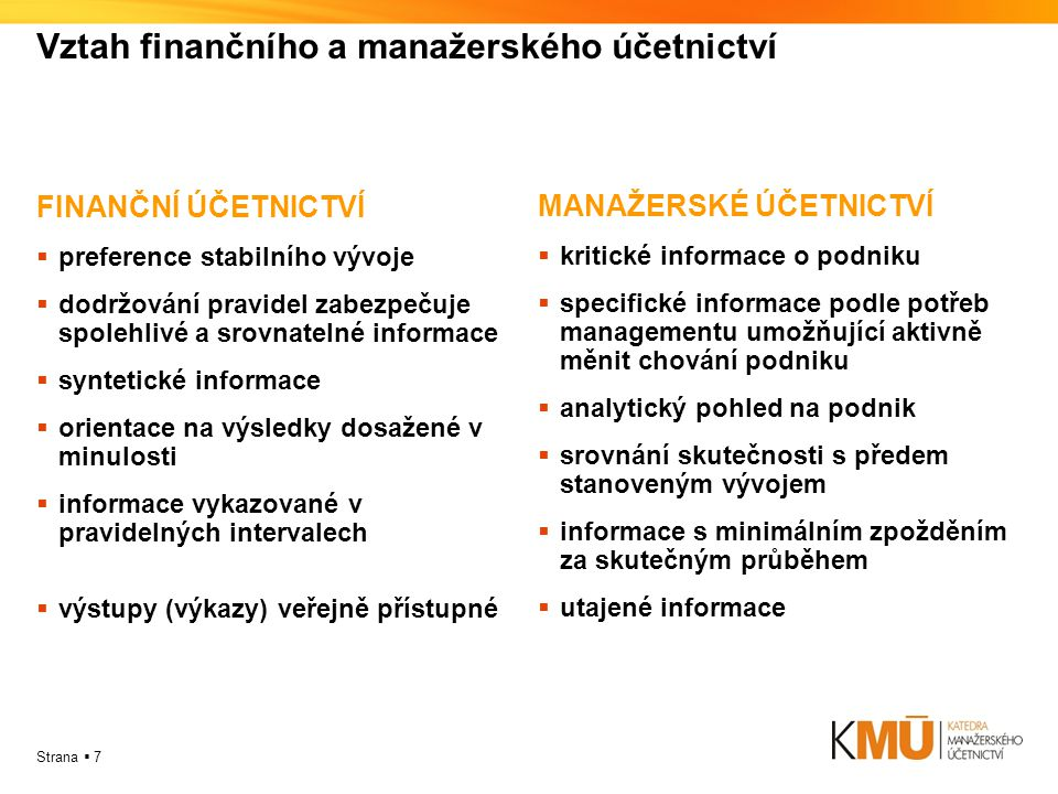 Strana  7 Vztah finančního a manažerského účetnictví FINANČNÍ ÚČETNICTVÍ  preference stabilního vývoje  dodržování pravidel zabezpečuje spolehlivé