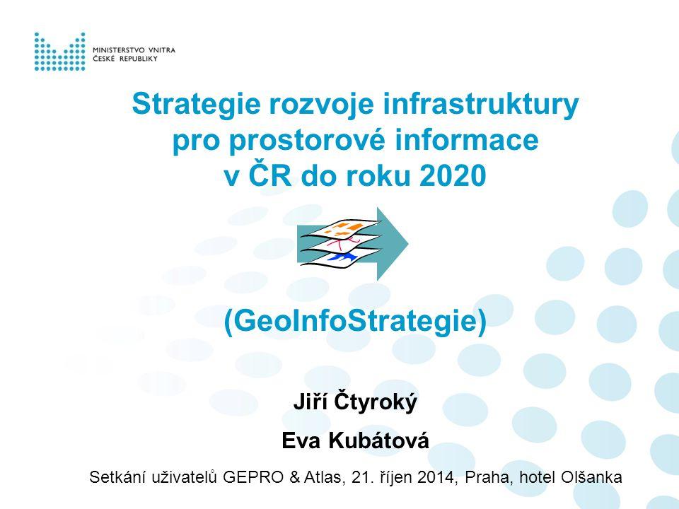 Strategie rozvoje infrastruktury pro prostorové informace v ČR do roku 2020 (GeoInfoStrategie) Jiří Čtyroký Eva Kubátová Setkání uživatelů GEPRO & Atl