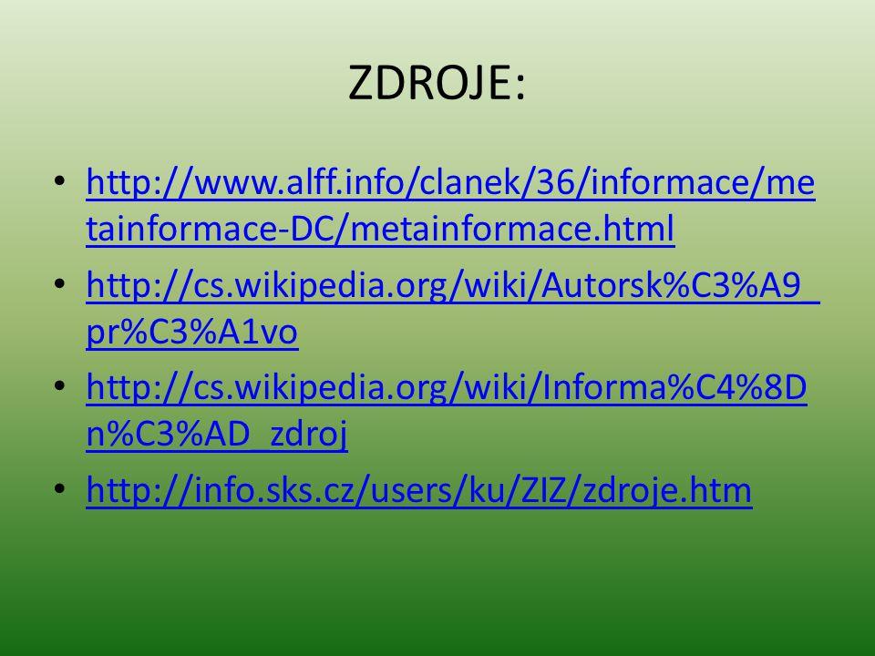 ZDROJE: http://www.alff.info/clanek/36/informace/me tainformace-DC/metainformace.html http://www.alff.info/clanek/36/informace/me tainformace-DC/metainformace.html http://cs.wikipedia.org/wiki/Autorsk%C3%A9_ pr%C3%A1vo http://cs.wikipedia.org/wiki/Autorsk%C3%A9_ pr%C3%A1vo http://cs.wikipedia.org/wiki/Informa%C4%8D n%C3%AD_zdroj http://cs.wikipedia.org/wiki/Informa%C4%8D n%C3%AD_zdroj http://info.sks.cz/users/ku/ZIZ/zdroje.htm